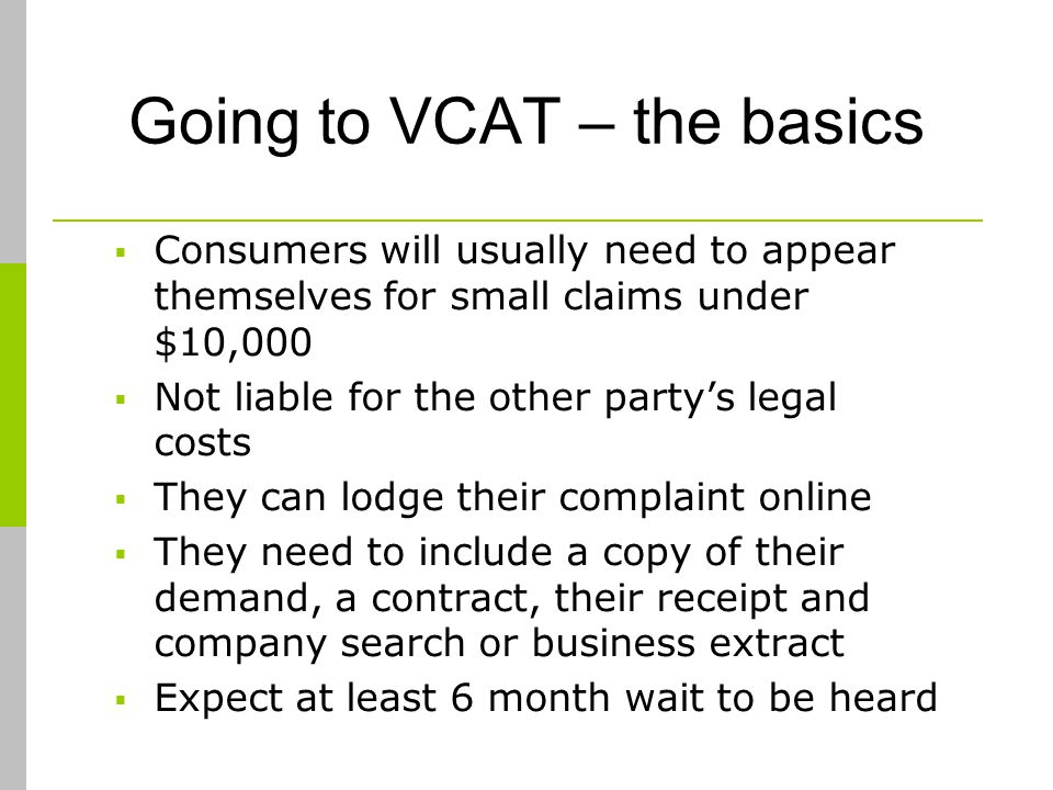 Going to VCAT – the basics Consumers will usually need to appear themselves for small claims under $10,000 Not liable for the other partys legal costs They can lodge their complaint online They need to include a copy of their demand, a contract, their receipt and company search or business extract Expect at least 6 month wait to be heard