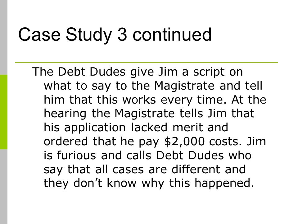 Case Study 3 continued The Debt Dudes give Jim a script on what to say to the Magistrate and tell him that this works every time.