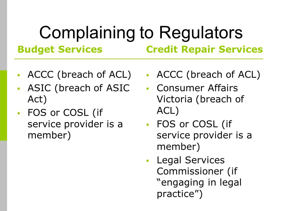 Complaining to Regulators Budget Services ACCC (breach of ACL) ASIC (breach of ASIC Act) FOS or COSL (if service provider is a member) Credit Repair Services ACCC (breach of ACL) Consumer Affairs Victoria (breach of ACL) FOS or COSL (if service provider is a member) Legal Services Commissioner (if engaging in legal practice)