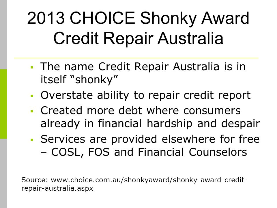 2013 CHOICE Shonky Award Credit Repair Australia The name Credit Repair Australia is in itself shonky Overstate ability to repair credit report Created more debt where consumers already in financial hardship and despair Services are provided elsewhere for free – COSL, FOS and Financial Counselors Source: www.choice.com.au/shonkyaward/shonky-award-credit- repair-australia.aspx