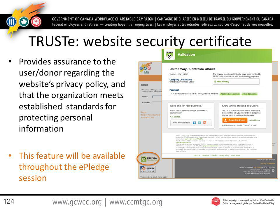 TRUSTe: website security certificate Provides assurance to the user/donor regarding the websites privacy policy, and that the organization meets estab