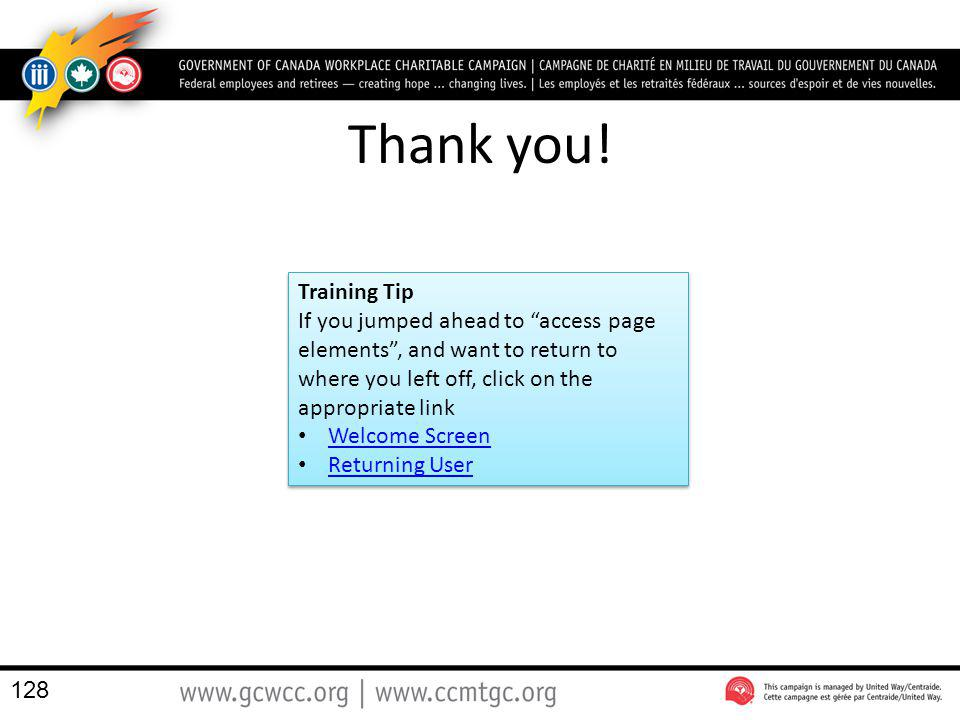 Thank you! 128 Training Tip If you jumped ahead to access page elements, and want to return to where you left off, click on the appropriate link Welco
