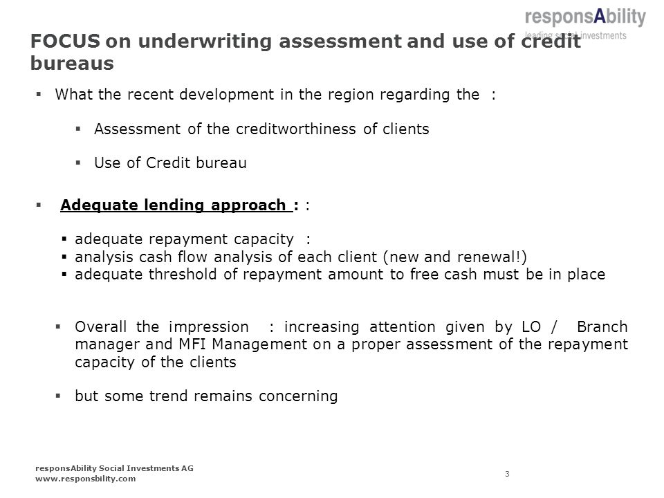 FOCUS on underwriting assessment and use of credit bureaus What the recent development in the region regarding the : Assessment of the creditworthiness of clients Use of Credit bureau Adequate lending approach : : adequate repayment capacity : analysis cash flow analysis of each client (new and renewal!) adequate threshold of repayment amount to free cash must be in place Overall the impression : increasing attention given by LO / Branch manager and MFI Management on a proper assessment of the repayment capacity of the clients but some trend remains concerning 3 responsAbility Social Investments AG www.responsbility.com