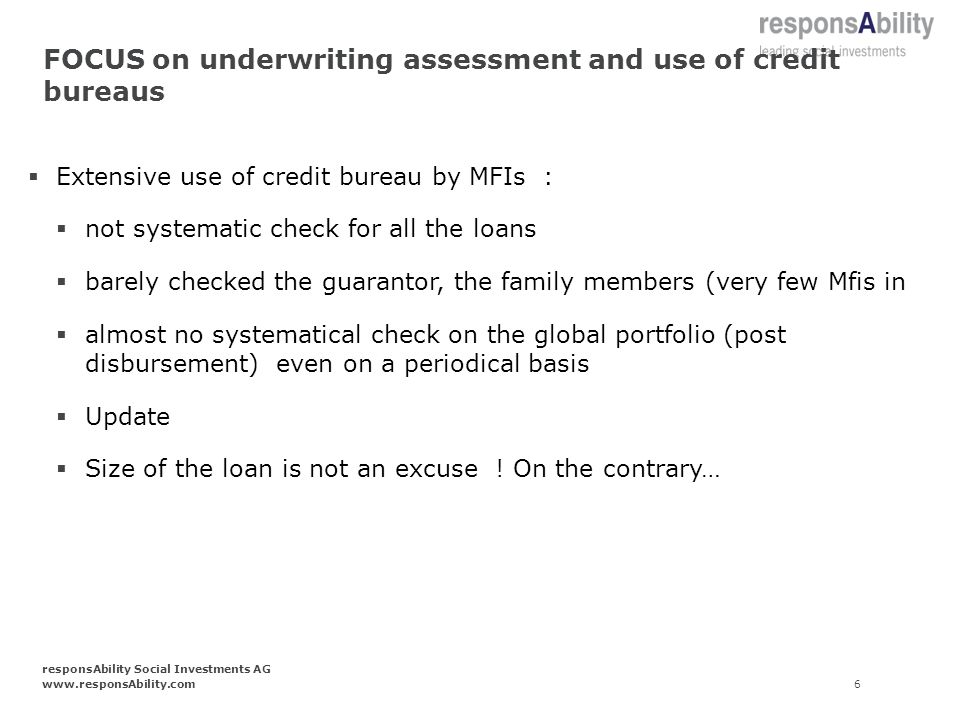 FOCUS on underwriting assessment and use of credit bureaus Extensive use of credit bureau by MFIs : not systematic check for all the loans barely checked the guarantor, the family members (very few Mfis in almost no systematical check on the global portfolio (post disbursement) even on a periodical basis Update Size of the loan is not an excuse .