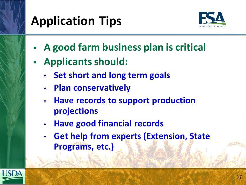 A good farm business plan is critical Applicants should: Set short and long term goals Plan conservatively Have records to support production projecti