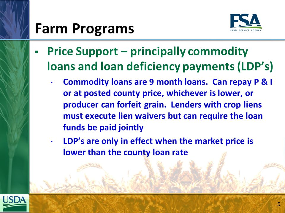 5 Farm Programs Price Support – principally commodity loans and loan deficiency payments (LDPs) Commodity loans are 9 month loans. Can repay P & I or