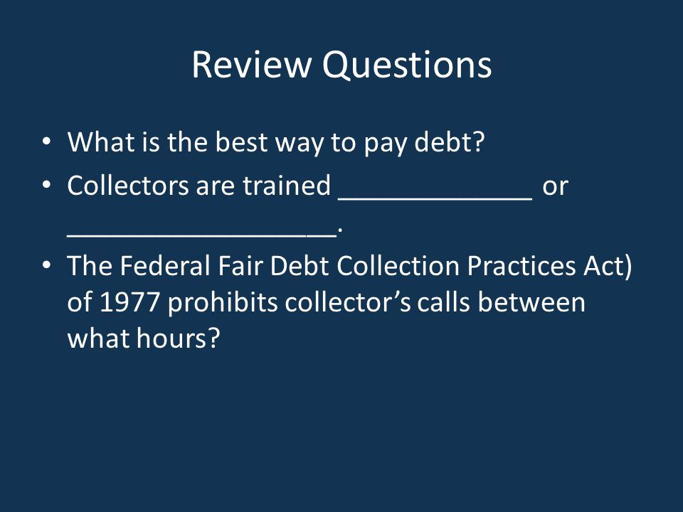 Review Questions What is the best way to pay debt? Collectors are trained _____________ or __________________. The Federal Fair Debt Collection Practi