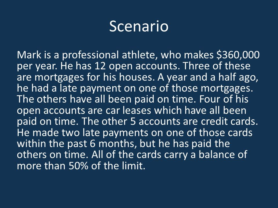 Scenario Mark is a professional athlete, who makes $360,000 per year. He has 12 open accounts. Three of these are mortgages for his houses. A year and