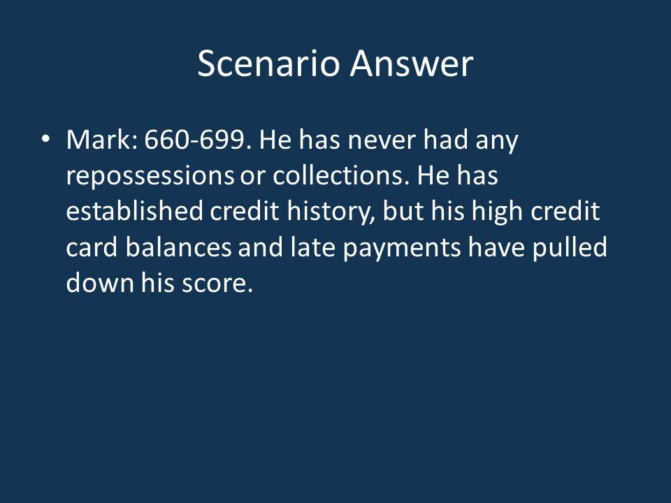 Scenario Answer Mark: 660-699. He has never had any repossessions or collections. He has established credit history, but his high credit card balances