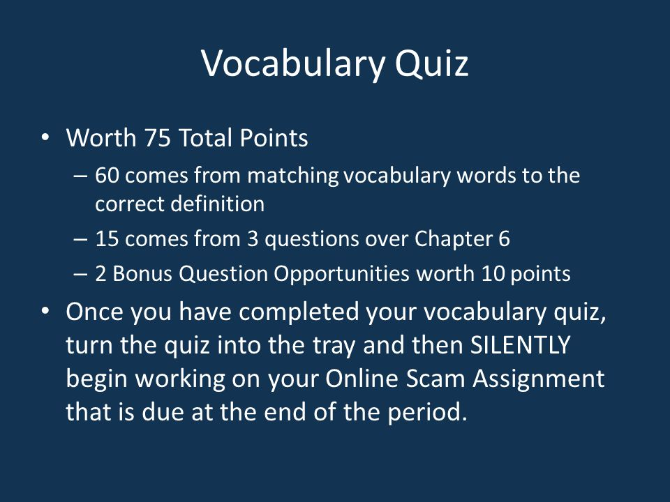 Vocabulary Quiz Worth 75 Total Points – 60 comes from matching vocabulary words to the correct definition – 15 comes from 3 questions over Chapter 6 –