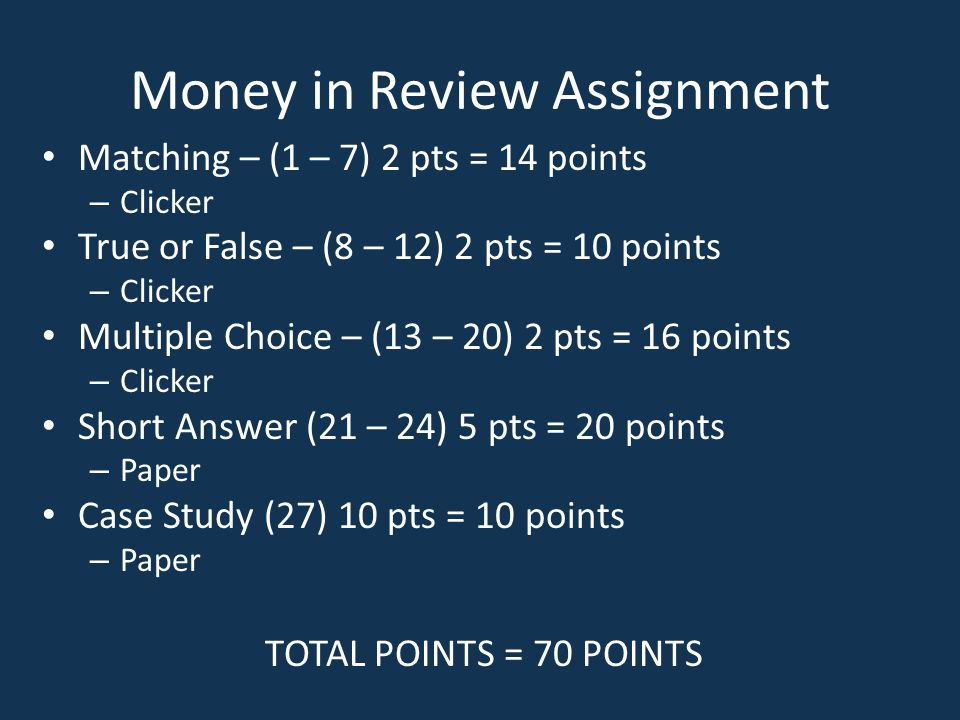 Money in Review Assignment Matching – (1 – 7) 2 pts = 14 points – Clicker True or False – (8 – 12) 2 pts = 10 points – Clicker Multiple Choice – (13 –
