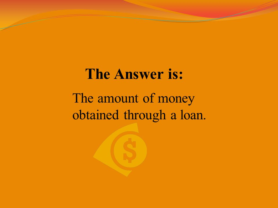 The Answer is: The amount of money obtained through a loan.