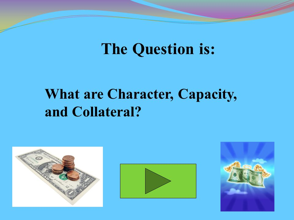 The Question is: What are Character, Capacity, and Collateral
