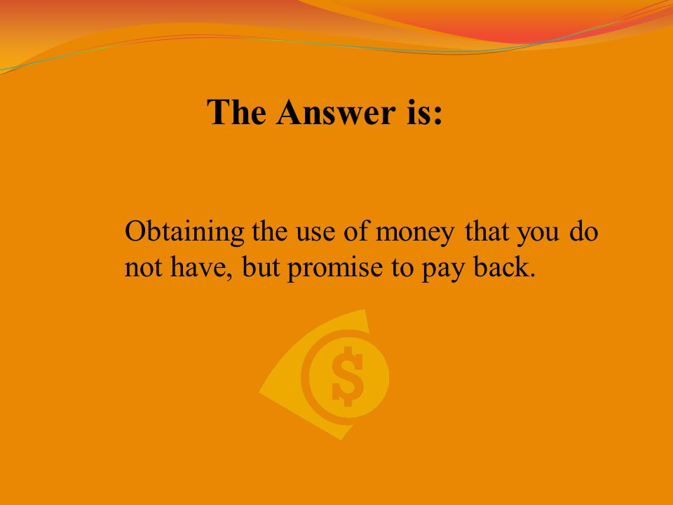 The Answer is: Obtaining the use of money that you do not have, but promise to pay back.