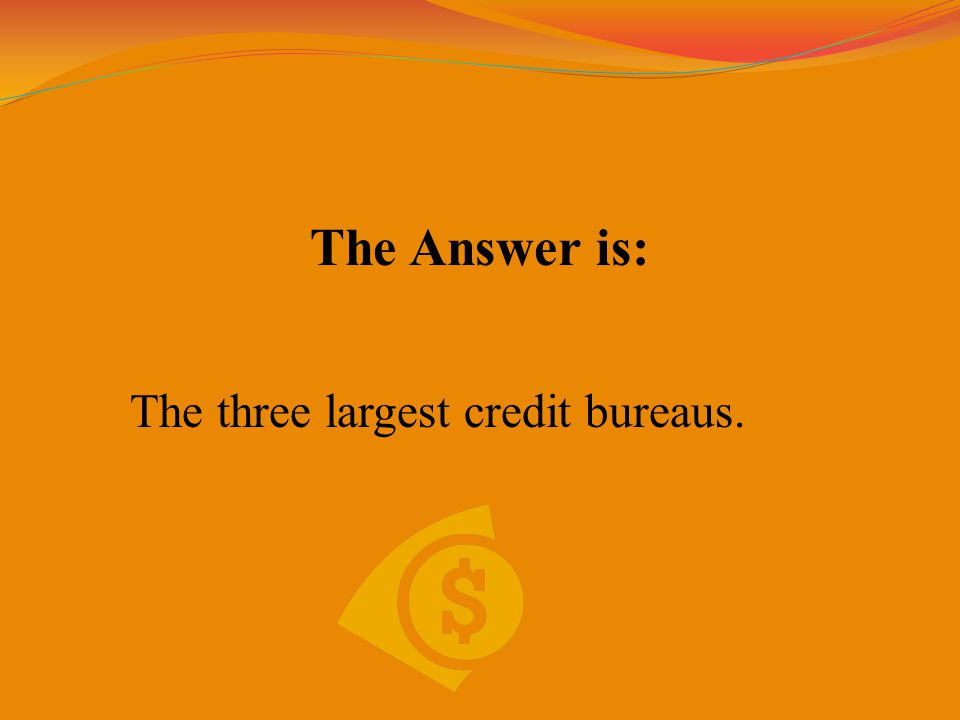 The Answer is: The three largest credit bureaus.