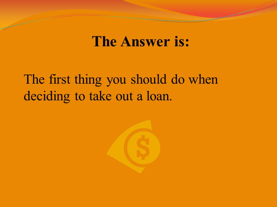 The Answer is: The first thing you should do when deciding to take out a loan.