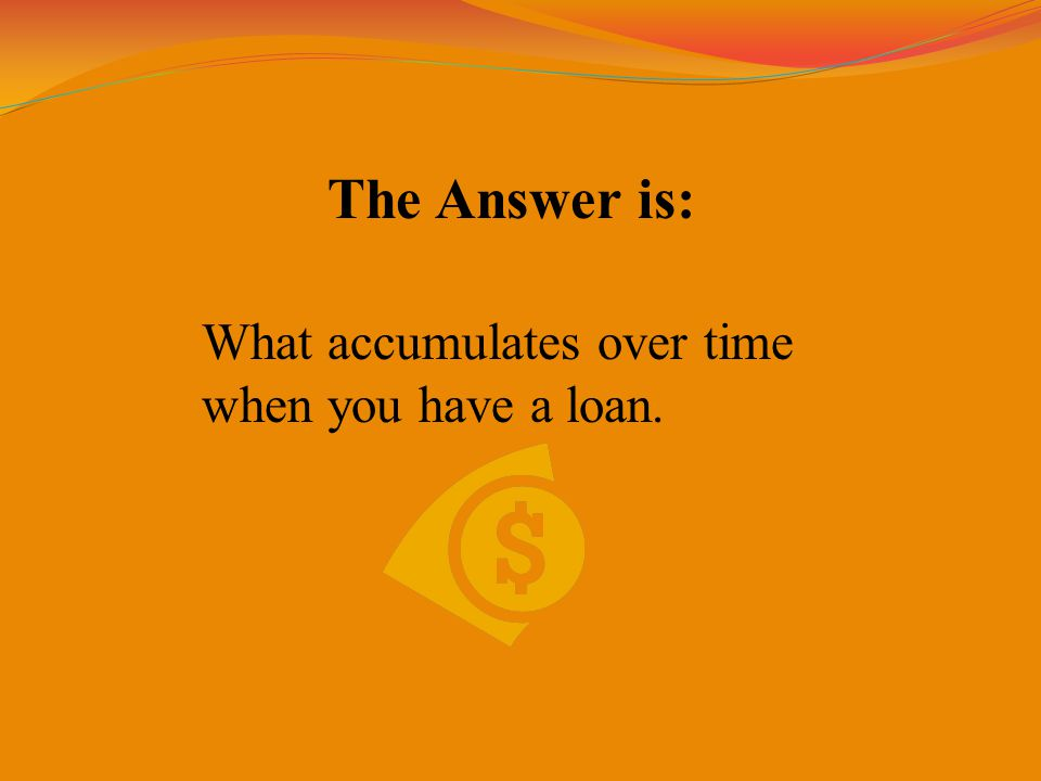 The Answer is: What accumulates over time when you have a loan.