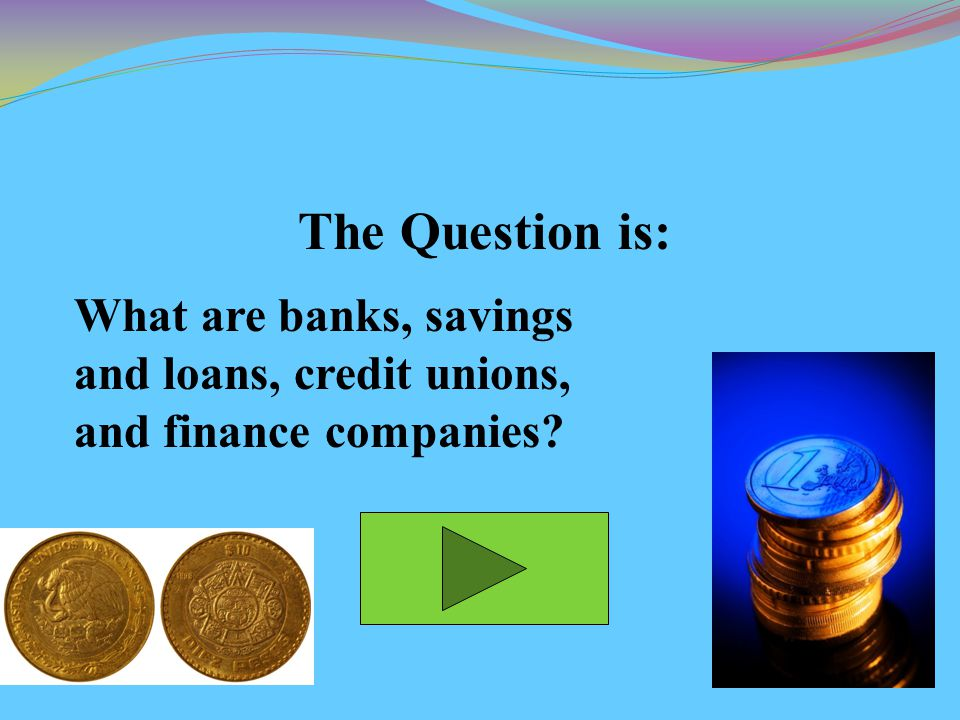 The Question is: What are banks, savings and loans, credit unions, and finance companies