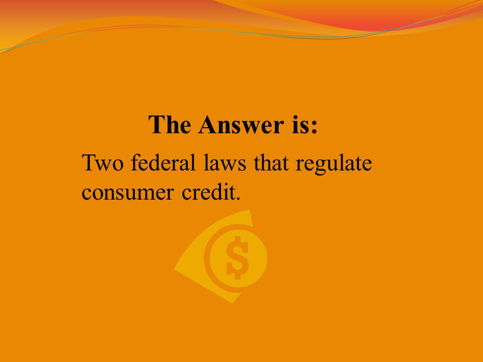 The Answer is: Two federal laws that regulate consumer credit.