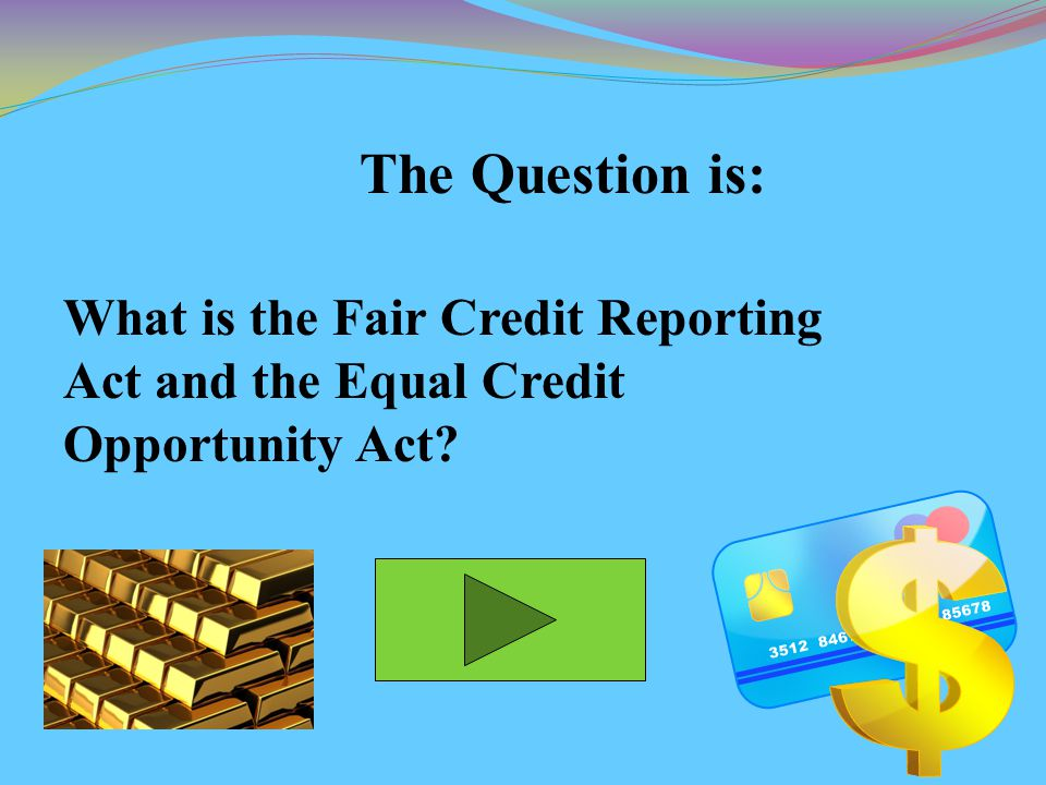 The Question is: What is the Fair Credit Reporting Act and the Equal Credit Opportunity Act