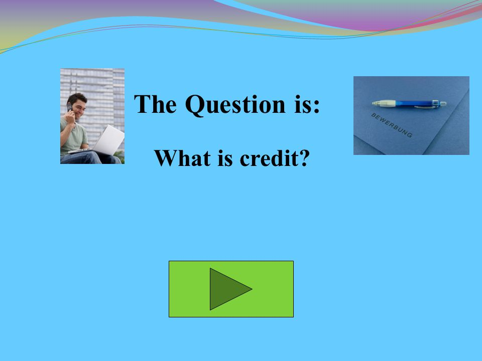The Question is: What is credit