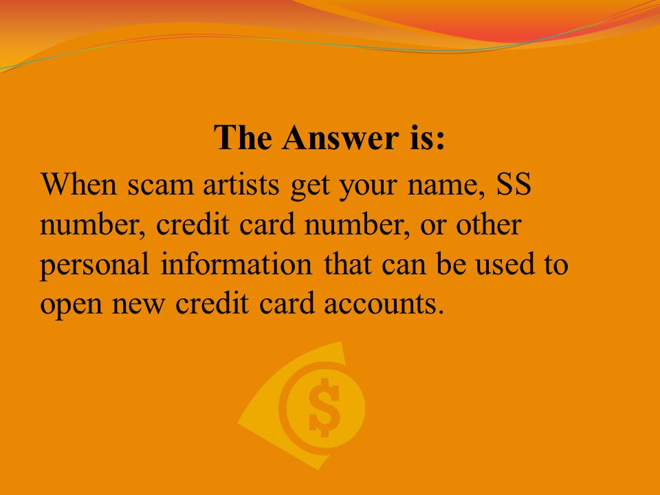 The Answer is: When scam artists get your name, SS number, credit card number, or other personal information that can be used to open new credit card accounts.
