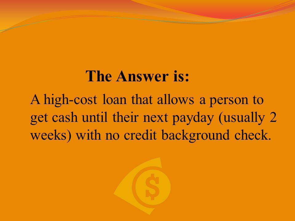 The Answer is: A high-cost loan that allows a person to get cash until their next payday (usually 2 weeks) with no credit background check.