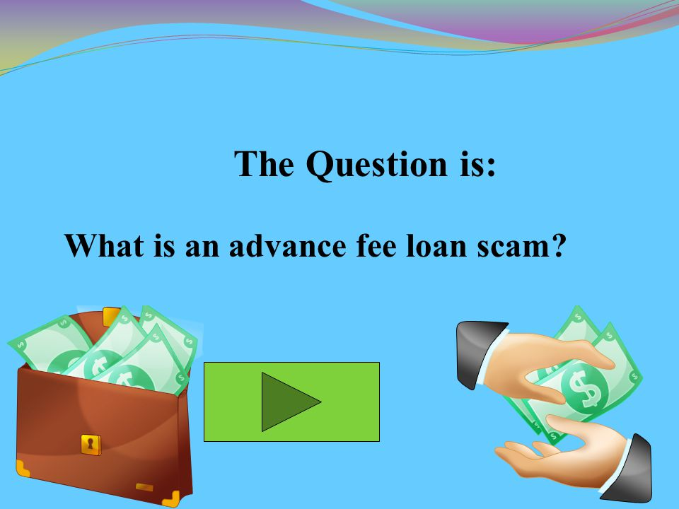 The Question is: What is an advance fee loan scam