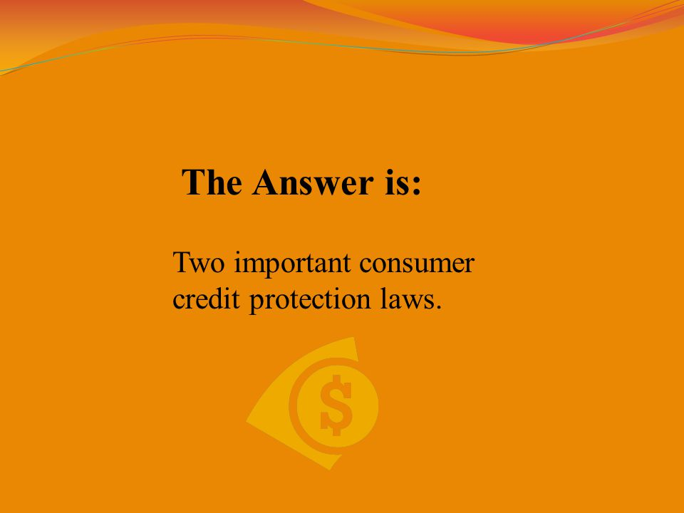 The Answer is: Two important consumer credit protection laws.