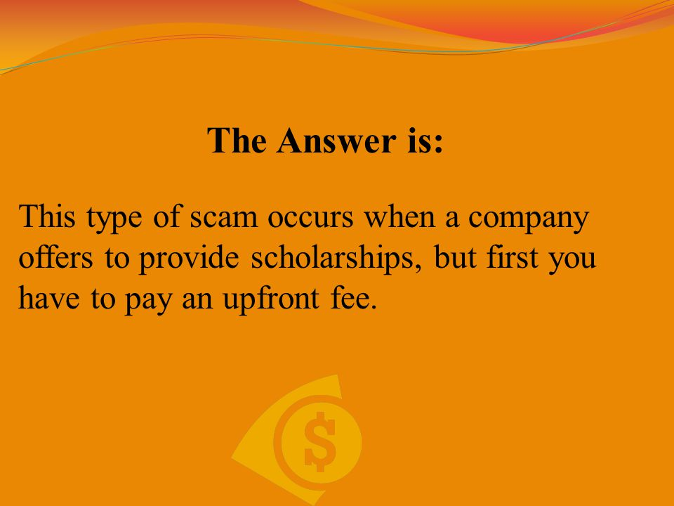 The Answer is: This type of scam occurs when a company offers to provide scholarships, but first you have to pay an upfront fee.