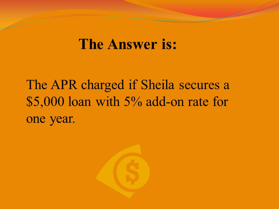 The Answer is: The APR charged if Sheila secures a $5,000 loan with 5% add-on rate for one year.