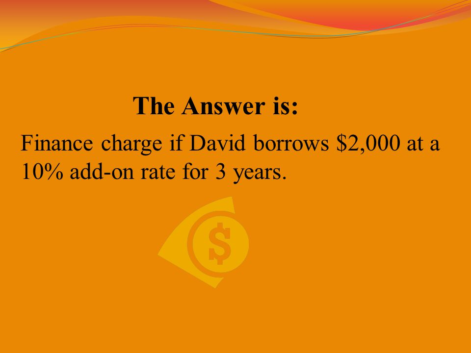 The Answer is: Finance charge if David borrows $2,000 at a 10% add-on rate for 3 years.