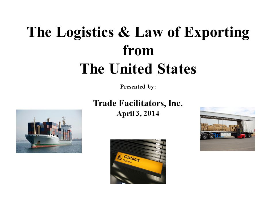The Logistics & Law of Exporting from The United States Presented by: Trade Facilitators, Inc. April 3, 2014