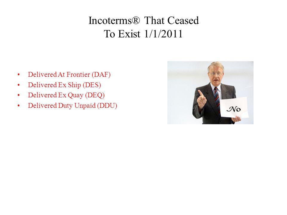 Incoterms® That Ceased To Exist 1/1/2011 Delivered At Frontier (DAF) Delivered Ex Ship (DES) Delivered Ex Quay (DEQ) Delivered Duty Unpaid (DDU)