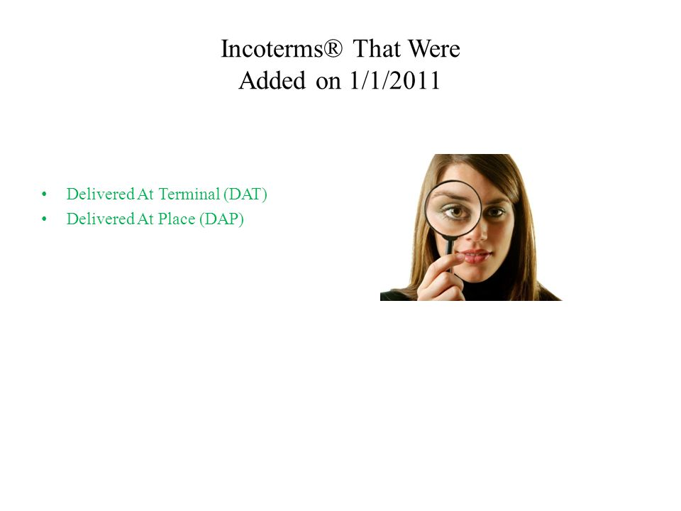 Incoterms® That Were Added on 1/1/2011 Delivered At Terminal (DAT) Delivered At Place (DAP)