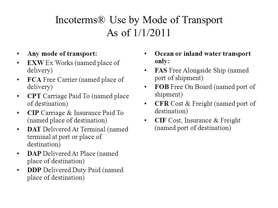 Incoterms® Use by Mode of Transport As of 1/1/2011 Any mode of transport: EXW Ex Works (named place of delivery) FCA Free Carrier (named place of deli