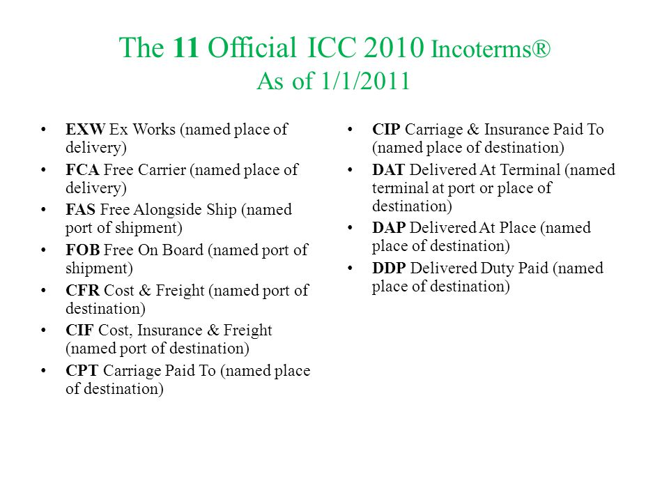The 11 Official ICC 2010 Incoterms® As of 1/1/2011 EXW Ex Works (named place of delivery) FCA Free Carrier (named place of delivery) FAS Free Alongsid