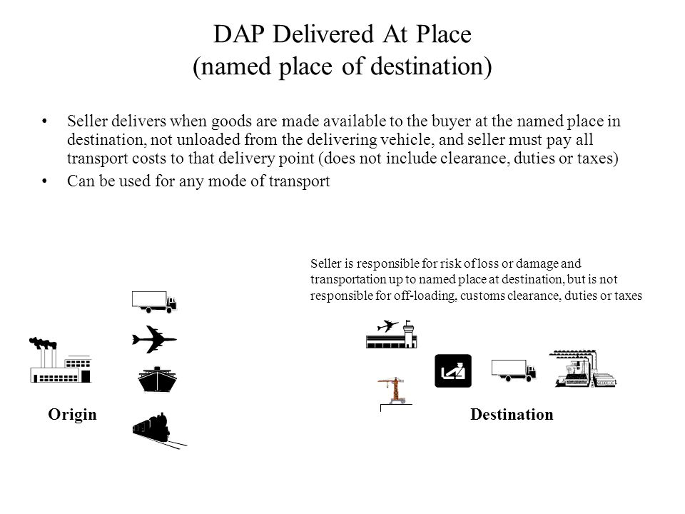 DAP Delivered At Place (named place of destination) Seller delivers when goods are made available to the buyer at the named place in destination, not