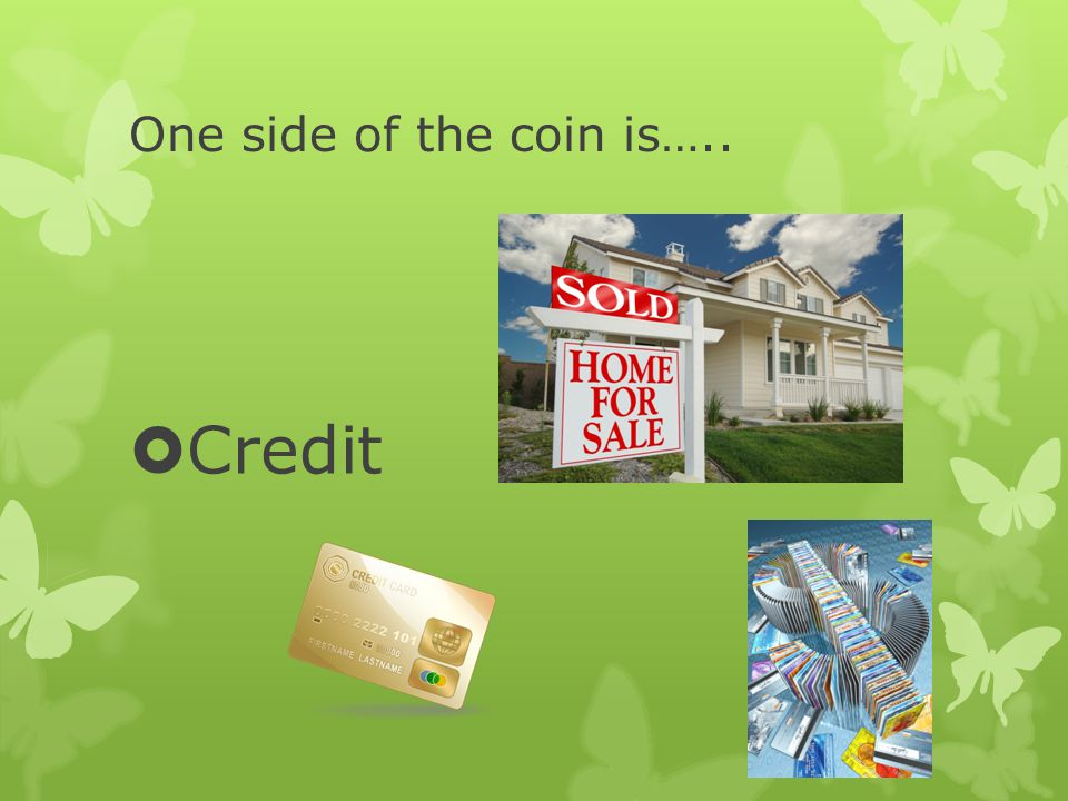 One side of the coin is….. Credit