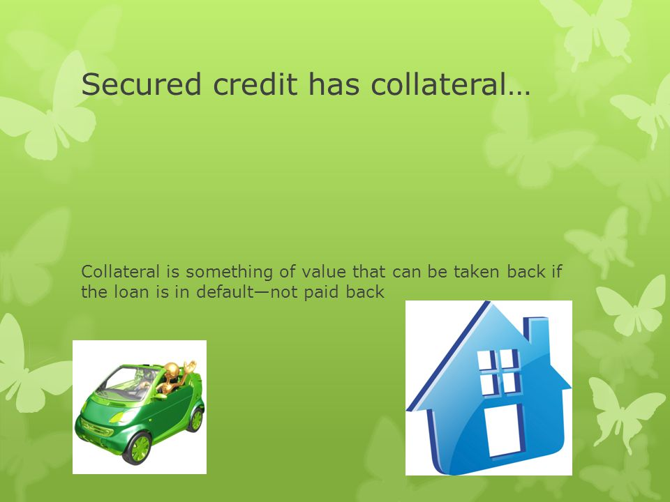 Secured credit has collateral… Collateral is something of value that can be taken back if the loan is in defaultnot paid back