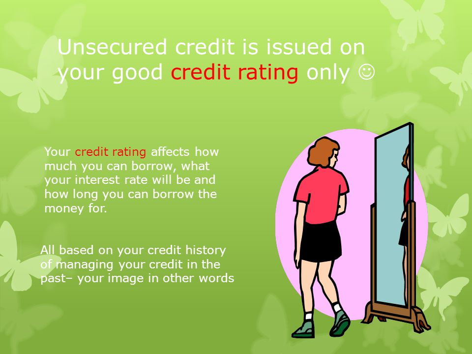 Unsecured credit is issued on your good credit rating only Your credit rating affects how much you can borrow, what your interest rate will be and how long you can borrow the money for.