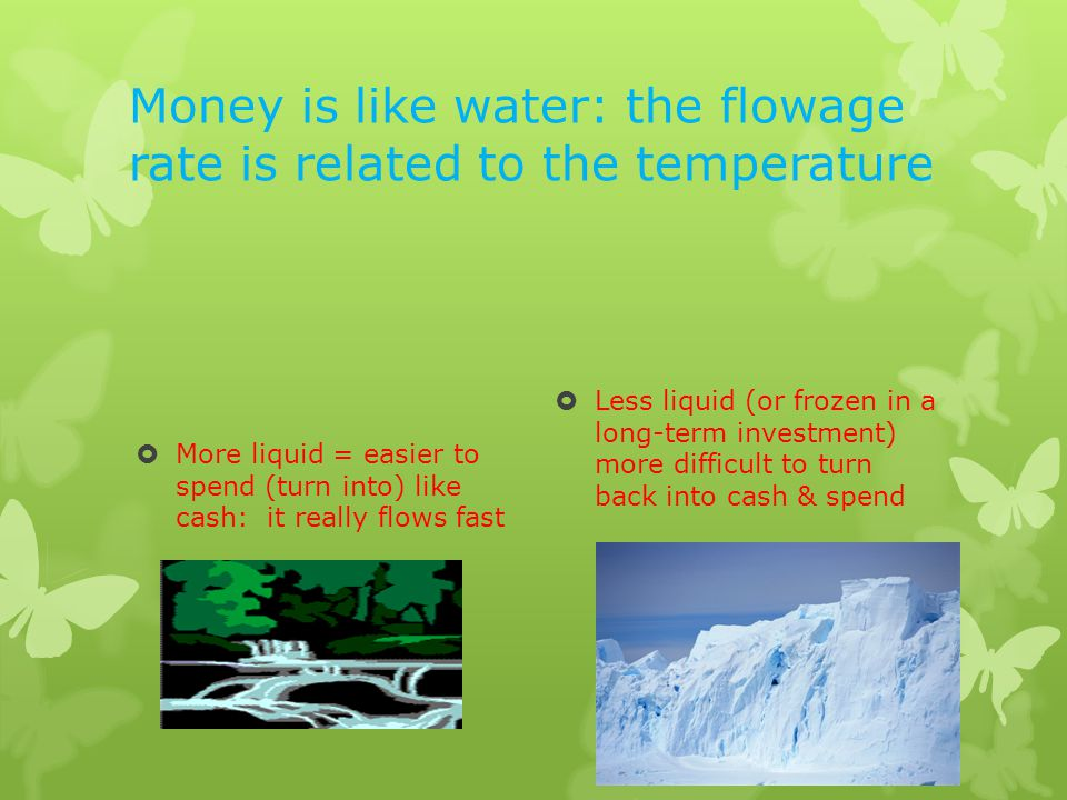 Money is like water: the flowage rate is related to the temperature More liquid = easier to spend (turn into) like cash: it really flows fast Less liquid (or frozen in a long-term investment) more difficult to turn back into cash & spend