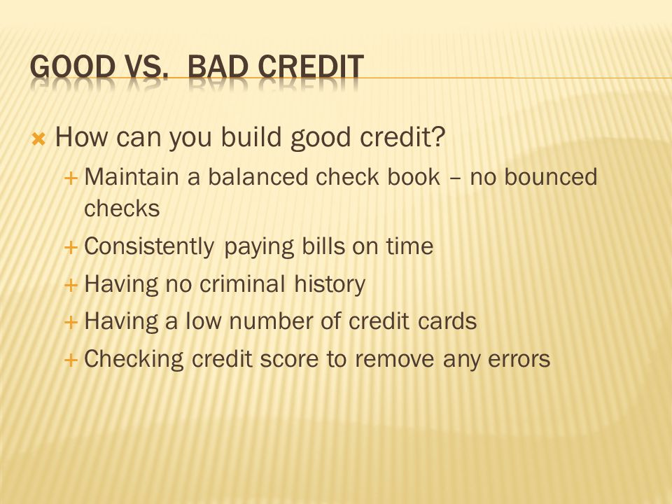 Building bad credit Missing a payment Not paying the minimum Having a criminal record Having too much available credit Filing for bankruptcy