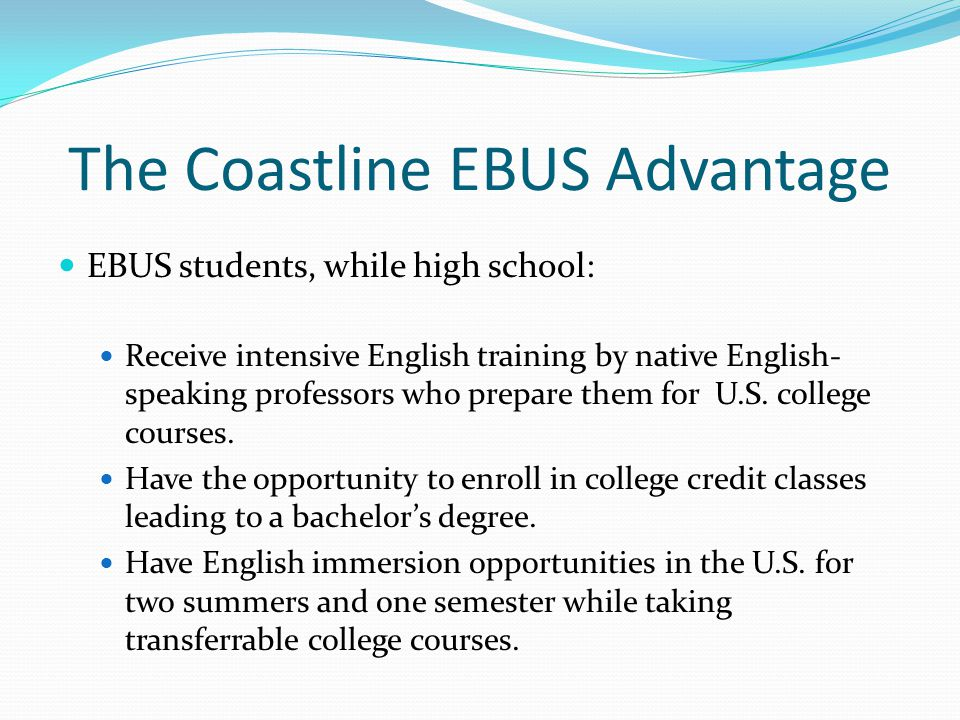 The Coastline EBUS Advantage EBUS students, while high school: Receive intensive English training by native English- speaking professors who prepare them for U.S.