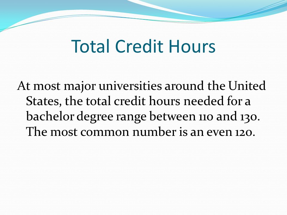 Total Credit Hours At most major universities around the United States, the total credit hours needed for a bachelor degree range between 110 and 130.