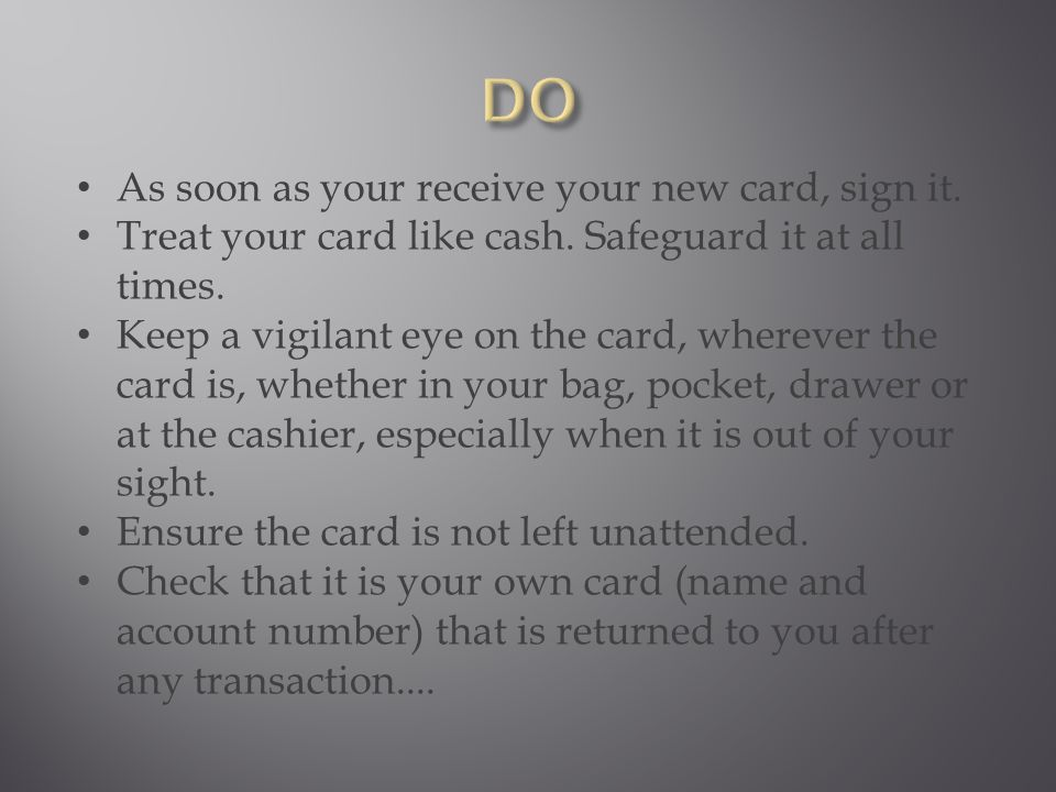 As soon as your receive your new card, sign it. Treat your card like cash.