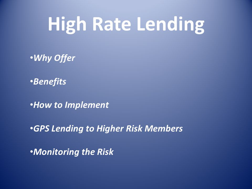 High Rate Lending Why Offer Benefits How to Implement GPS Lending to Higher Risk Members Monitoring the Risk