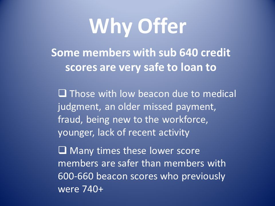 Why Offer Some members with sub 640 credit scores are very safe to loan to Those with low beacon due to medical judgment, an older missed payment, fraud, being new to the workforce, younger, lack of recent activity Many times these lower score members are safer than members with 600-660 beacon scores who previously were 740+