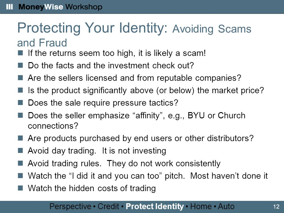 12 Protecting Your Identity: Avoiding Scams and Fraud Perspective Credit Protect Identity Home Auto If the returns seem too high, it is likely a scam.