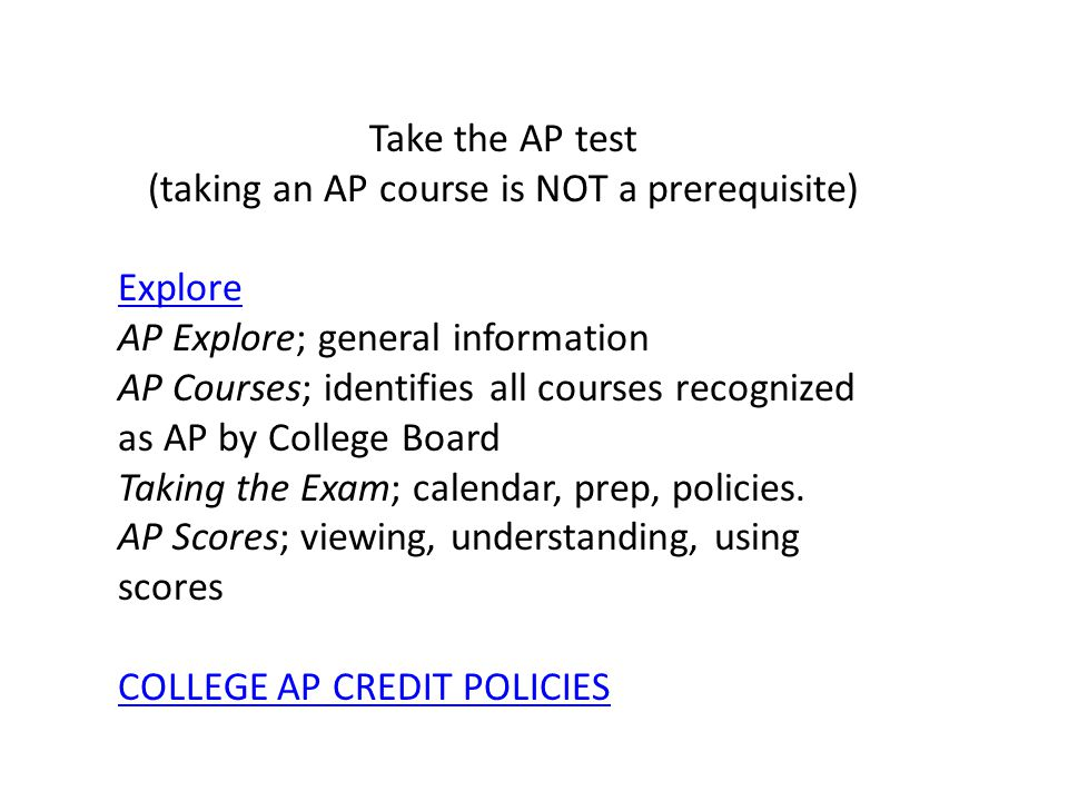 Take the AP test (taking an AP course is NOT a prerequisite) Explore AP Explore; general information AP Courses; identifies all courses recognized as